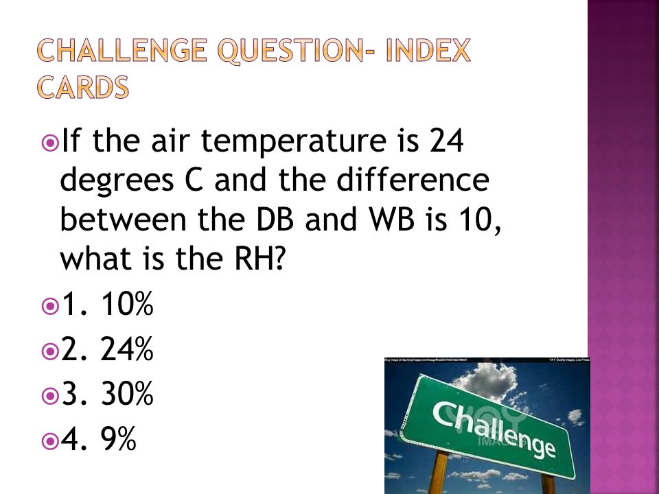  If the air temperature is 24 degrees C and the difference between the DB and WB is 10, what is the RH?  1. 10%  2. 24%  3. 30%  4. 9%