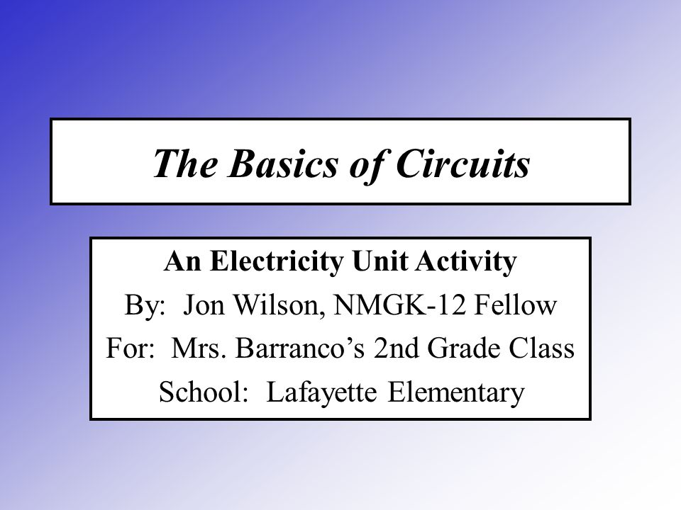 The Basics of Circuits An Electricity Unit Activity By: Jon Wilson, NMGK-12 Fellow For: Mrs.