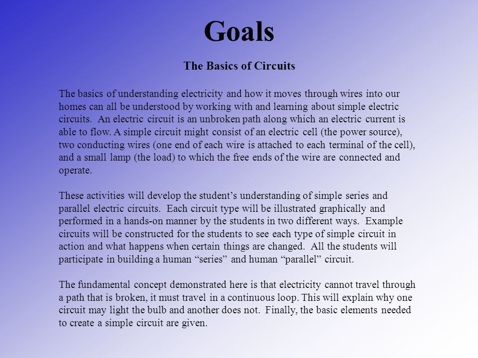 Goals The Basics of Circuits The basics of understanding electricity and how it moves through wires into our homes can all be understood by working wi
