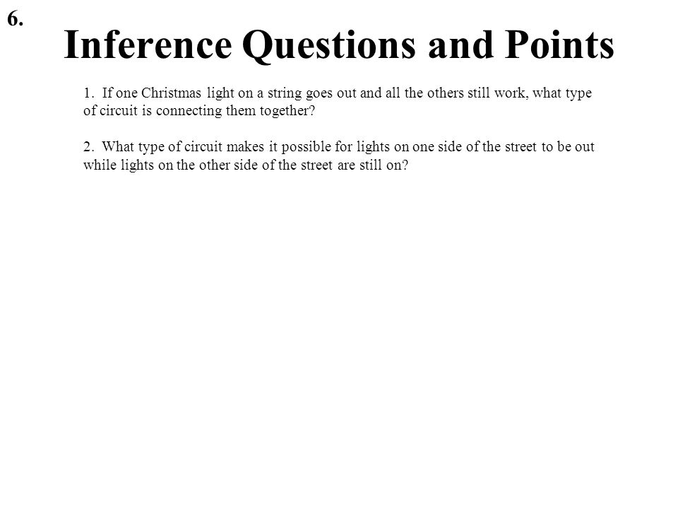 Inference Questions and Points 6. 1. If one Christmas light on a string goes out and all the others still work, what type of circuit is connecting the
