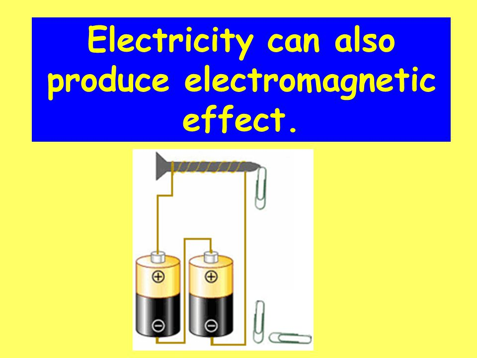 Electricity can also produce electromagnetic effect.