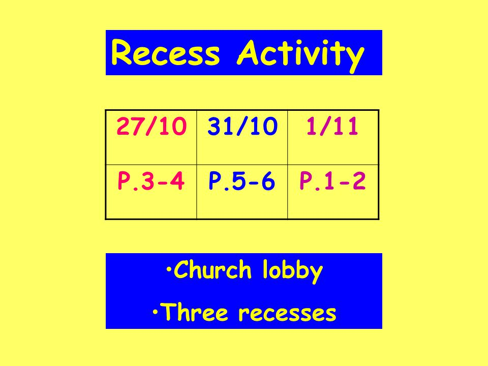 Recess Activity 27/1031/101/11 P.3-4P.5-6P.1-2 Church lobby Three recesses