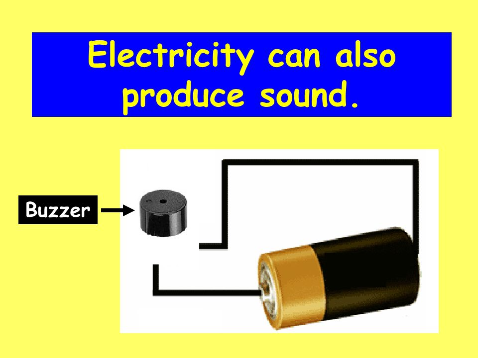 Electricity can also produce sound. Buzzer