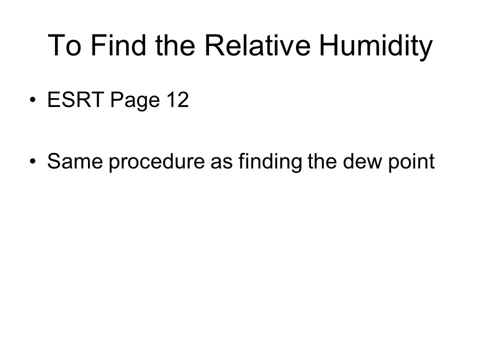 To Find the Relative Humidity ESRT Page 12 Same procedure as finding the dew point