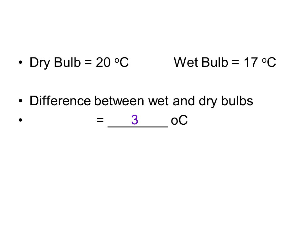 Dry Bulb = 20 o C Wet Bulb = 17 o C Difference between wet and dry bulbs = ________ oC 3