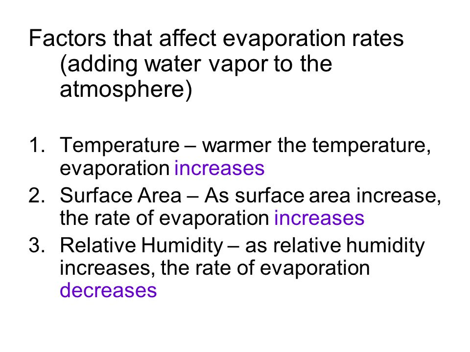 Factors that affect evaporation rates (adding water vapor to the atmosphere) 1.Temperature – warmer the temperature, evaporation increases 2.Surface Area – As surface area increase, the rate of evaporation increases 3.Relative Humidity – as relative humidity increases, the rate of evaporation decreases