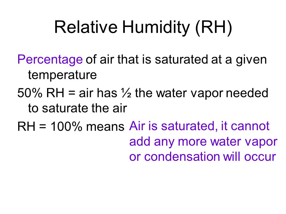 Relative Humidity (RH) Percentage of air that is saturated at a given temperature 50% RH = air has ½ the water vapor needed to saturate the air RH = 100% means Air is saturated, it cannot add any more water vapor or condensation will occur