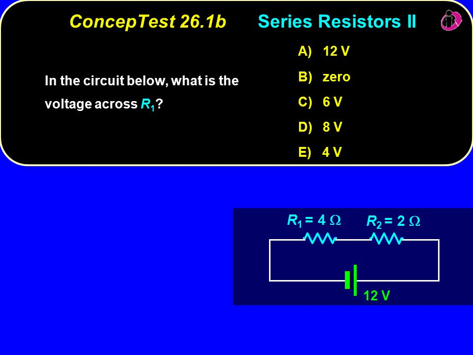 ConcepTest 26.1bSeries Resistors II 12 V R 1 = 4  R 2 = 2  In the circuit below, what is the voltage across .