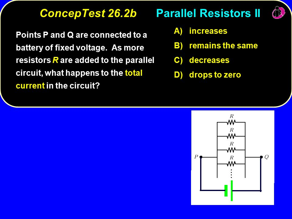 ConcepTest 26.2bParallel Resistors II A) increases B) remains the same C) decreases D) drops to zero Points P and Q are connected to a battery of fixed voltage.