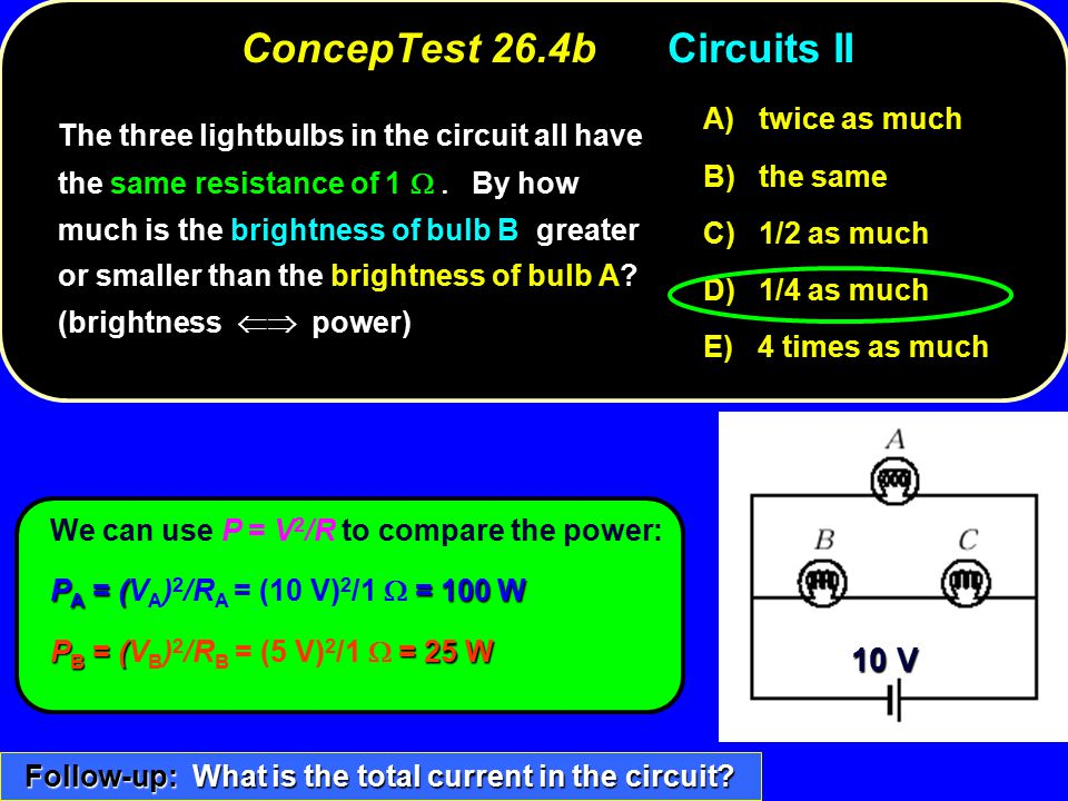 ConcepTest 26.4bCircuits II twice as much A) twice as much the same B) the same 1/2 as much C) 1/2 as much 1/4 as much D) 1/4 as much 4 times as much E) 4 times as much 10 V We can use P = V 2 /R to compare the power: P A = (= 100 W P A = (V A ) 2 /R A = (10 V) 2 /1  = 100 W P B = (= 25 W P B = (V B ) 2 /R B = (5 V) 2 /1  = 25 W The three lightbulbs in the circuit all have the same resistance of 1  By how much is the brightness of bulb B greater or smaller than the brightness of bulb A.