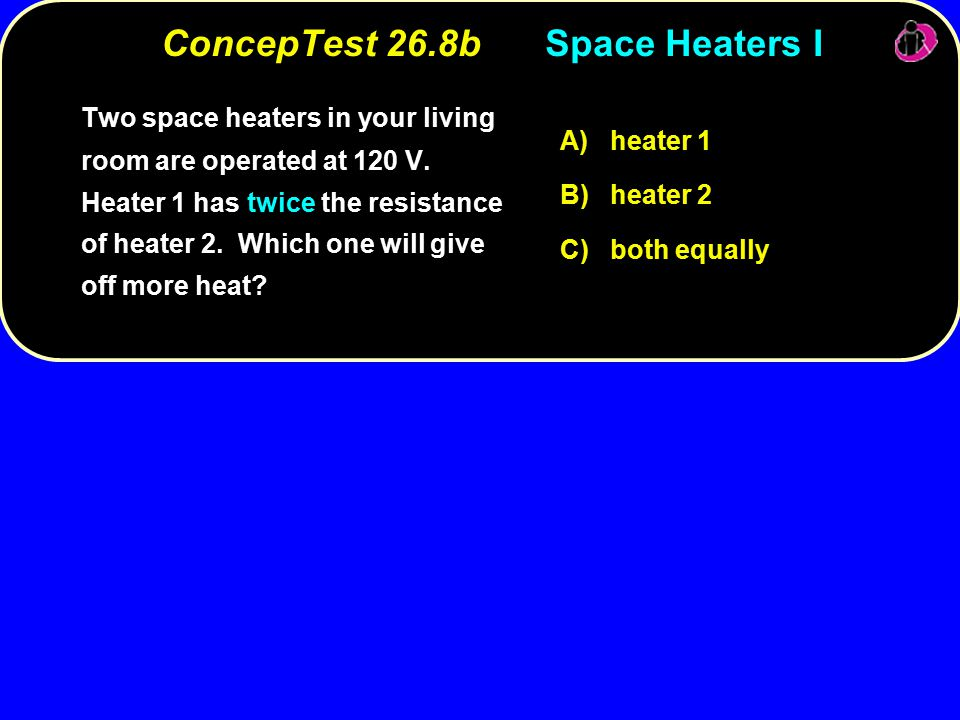 ConcepTest 26.8bSpace Heaters I Two space heaters in your living room are operated at 120 V.