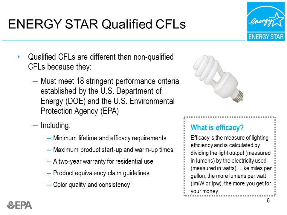 6 ENERGY STAR Qualified CFLs Qualified CFLs are different than non-qualified CFLs because they: ―Must meet 18 stringent performance criteria established by the U.S.