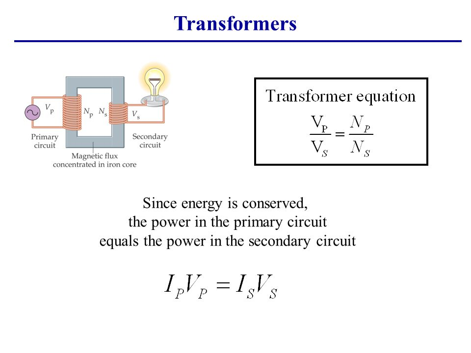 Transformers Since energy is conserved, the power in the primary circuit equals the power in the secondary circuit