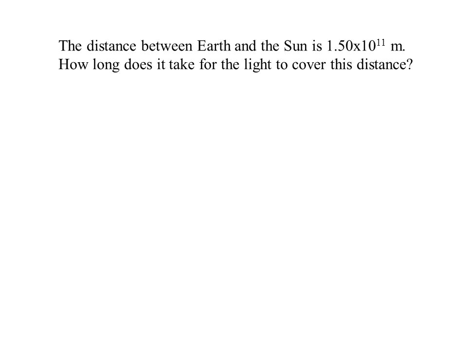 The distance between Earth and the Sun is 1.50x10 11 m. How long does it take for the light to cover this distance?