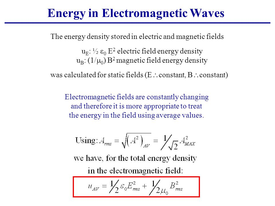 Energy in Electromagnetic Waves The energy density stored in electric and magnetic fields u E : ½  0 E 2 electric field energy density u B : (1/  0