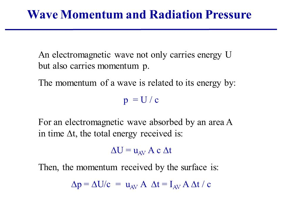Wave Momentum and Radiation Pressure An electromagnetic wave not only carries energy U but also carries momentum p. The momentum of a wave is related