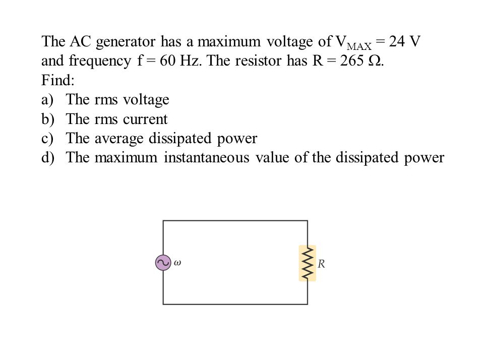 The AC generator has a maximum voltage of V MAX = 24 V and frequency f = 60 Hz. The resistor has R = 265 . Find: a)The rms voltage b)The rms current