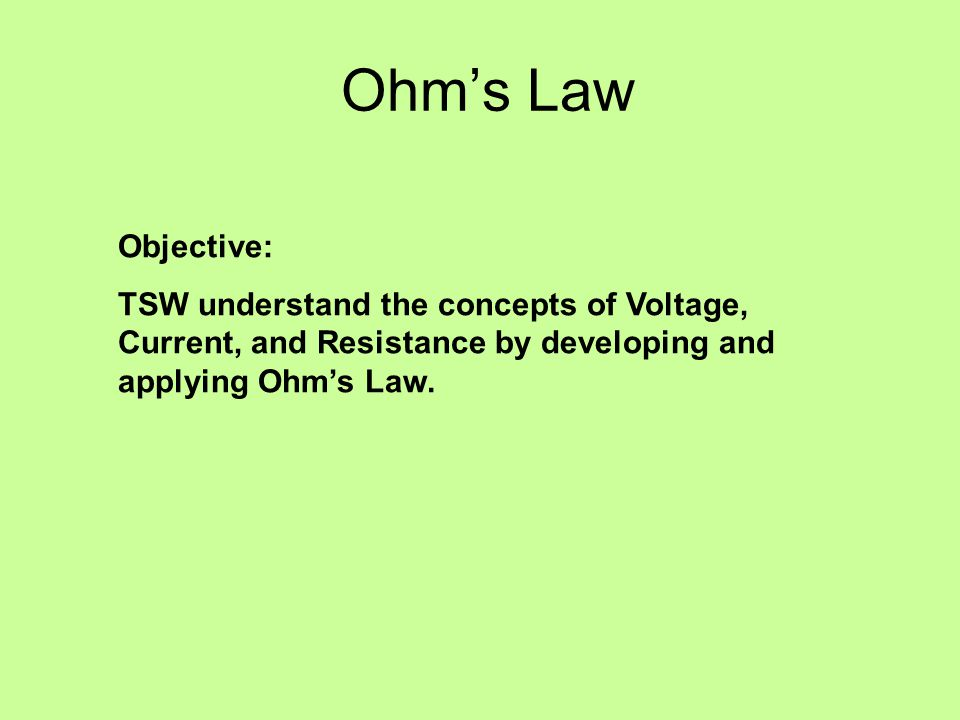 Ohm's Law Objective: TSW understand the concepts of Voltage, Current, and Resistance by developing and applying Ohm's Law.