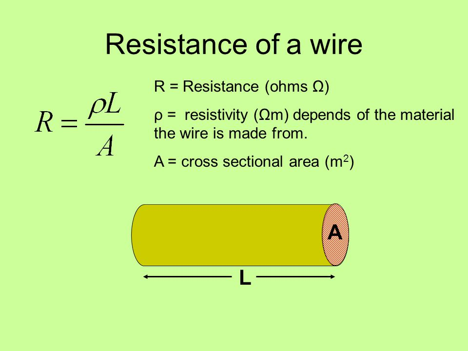 Resistance of a wire R = Resistance (ohms Ω) ρ = resistivity (Ωm) depends of the material the wire is made from.