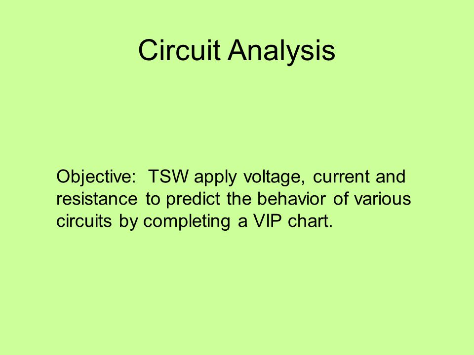 Circuit Analysis Objective: TSW apply voltage, current and resistance to predict the behavior of various circuits by completing a VIP chart.