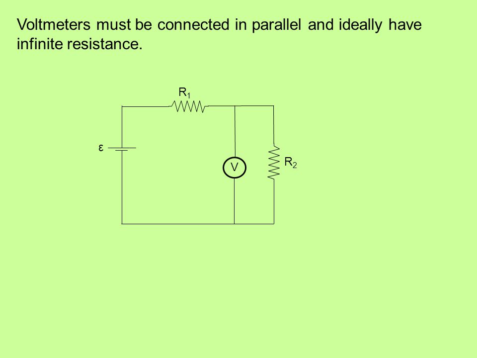 Voltmeters must be connected in parallel and ideally have infinite resistance. R1R1 R2R2 ε V