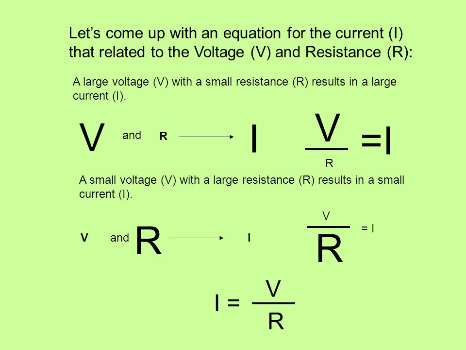Let's come up with an equation for the current (I) that related to the Voltage (V) and Resistance (R): A large voltage (V) with a small resistance (R) results in a large current (I).