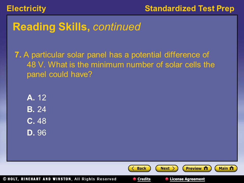 ElectricityStandardized Test Prep Reading Skills, continued 7. A particular solar panel has a potential difference of 48 V. What is the minimum number