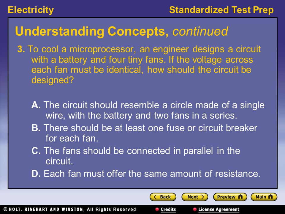 ElectricityStandardized Test Prep Understanding Concepts, continued 3. To cool a microprocessor, an engineer designs a circuit with a battery and four