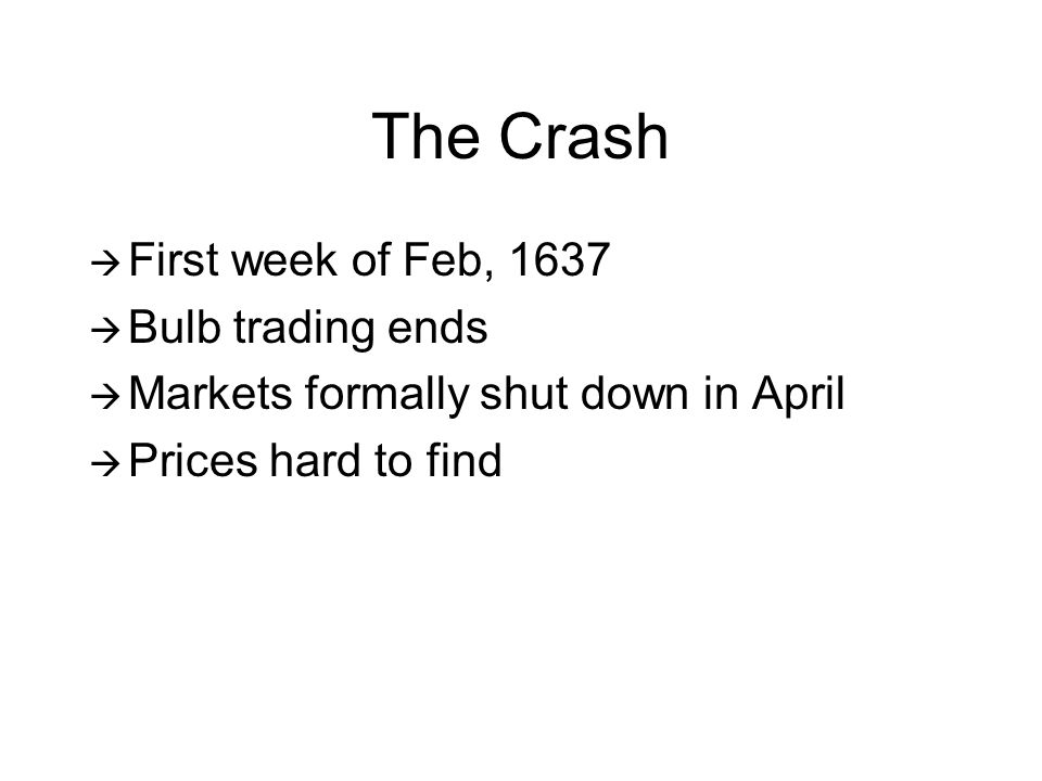 The Crash  First week of Feb, 1637  Bulb trading ends  Markets formally shut down in April  Prices hard to find