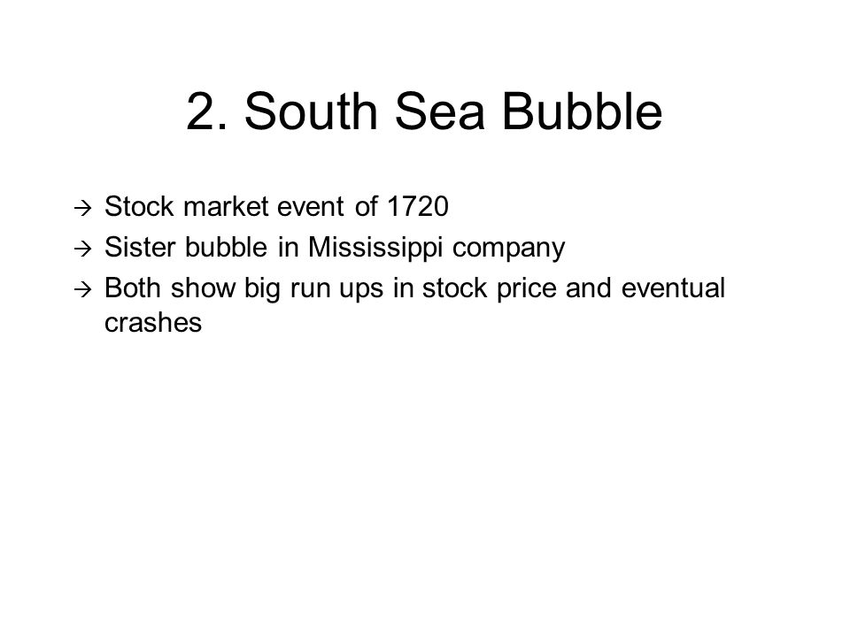 2. South Sea Bubble  Stock market event of 1720  Sister bubble in Mississippi company  Both show big run ups in stock price and eventual crashes