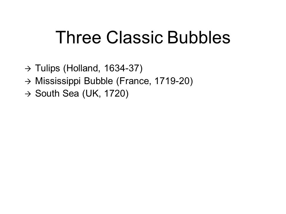 Three Classic Bubbles  Tulips (Holland, 1634-37)  Mississippi Bubble (France, 1719-20)  South Sea (UK, 1720)