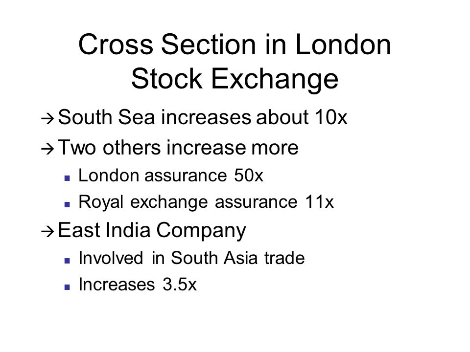 Cross Section in London Stock Exchange  South Sea increases about 10x  Two others increase more London assurance 50x Royal exchange assurance 11x  East India Company Involved in South Asia trade Increases 3.5x