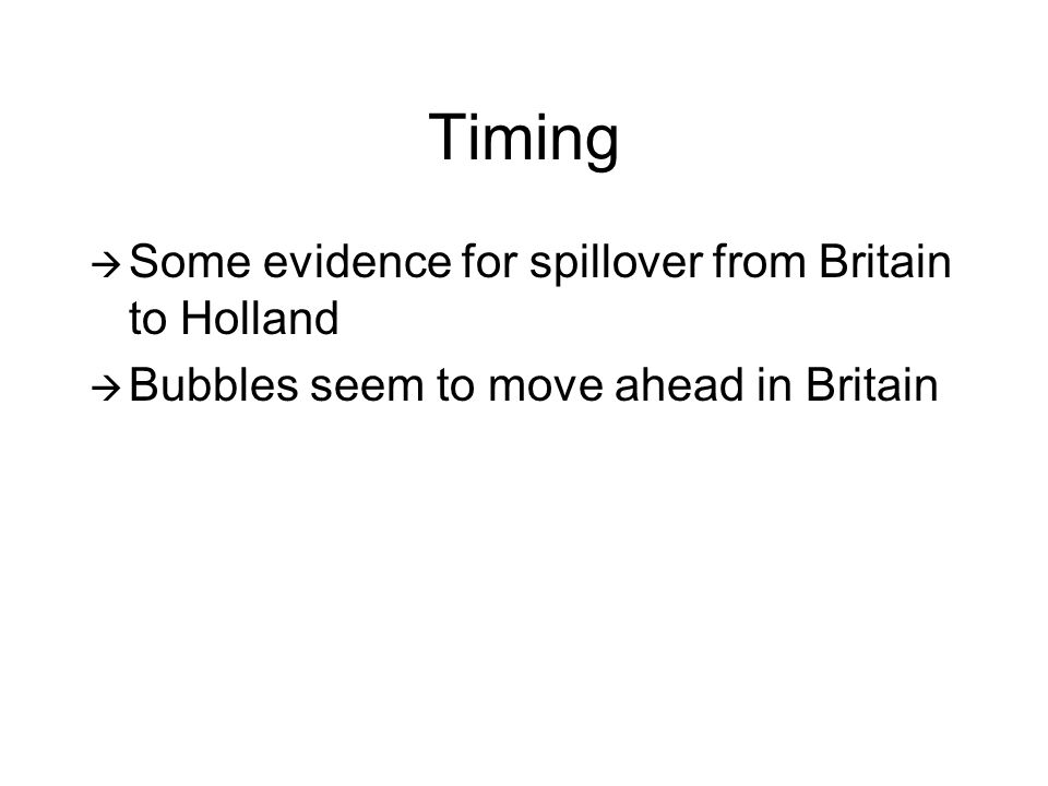 Timing  Some evidence for spillover from Britain to Holland  Bubbles seem to move ahead in Britain