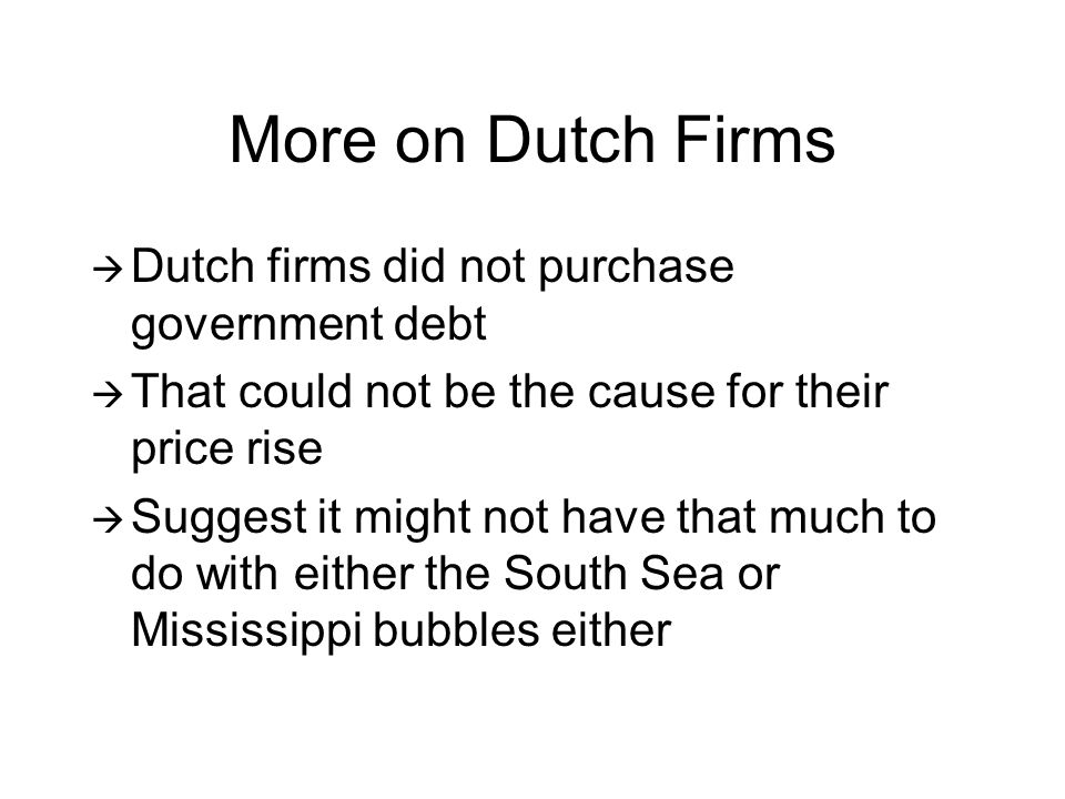 More on Dutch Firms  Dutch firms did not purchase government debt  That could not be the cause for their price rise  Suggest it might not have that much to do with either the South Sea or Mississippi bubbles either