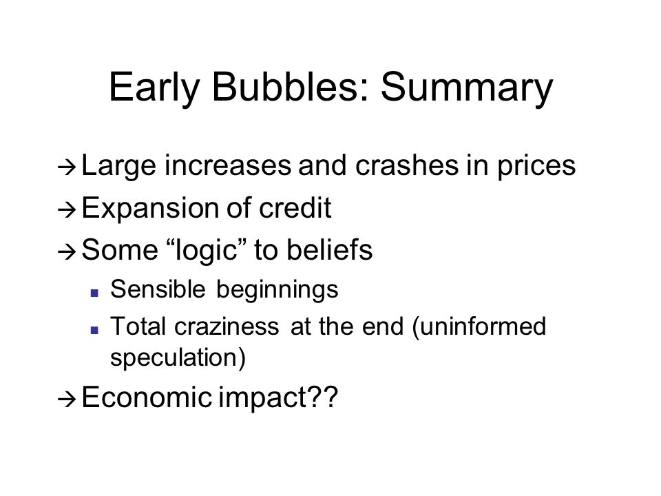 Early Bubbles: Summary  Large increases and crashes in prices  Expansion of credit  Some logic to beliefs Sensible beginnings Total craziness at the end (uninformed speculation)  Economic impact