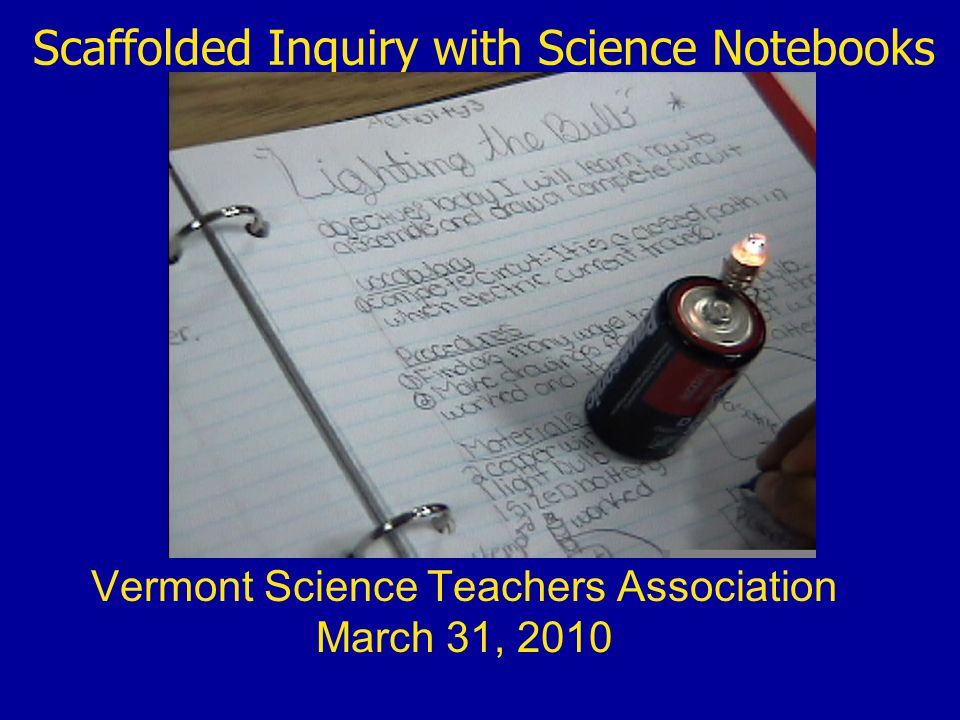 Scaffolded Inquiry with Science Notebooks Vermont Science Teachers Association March 31, 2010
