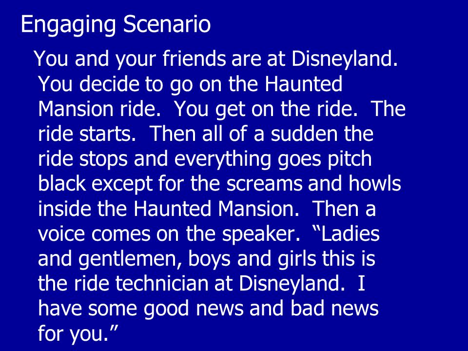 Engaging Scenario You and your friends are at Disneyland. You decide to go on the Haunted Mansion ride. You get on the ride. The ride starts. Then all