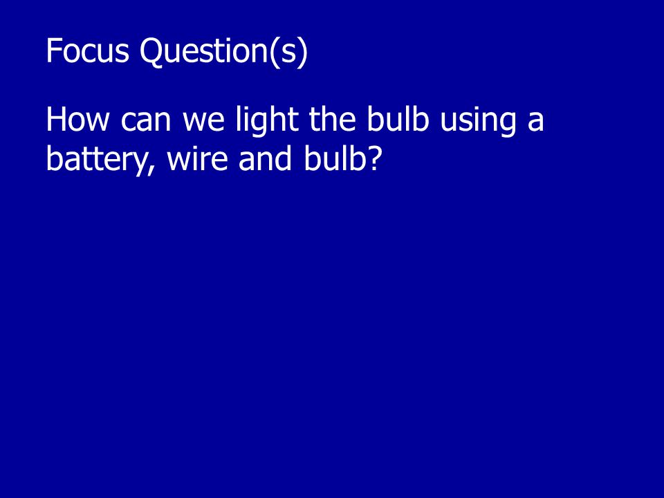 Focus Question(s) How can we light the bulb using a battery, wire and bulb?