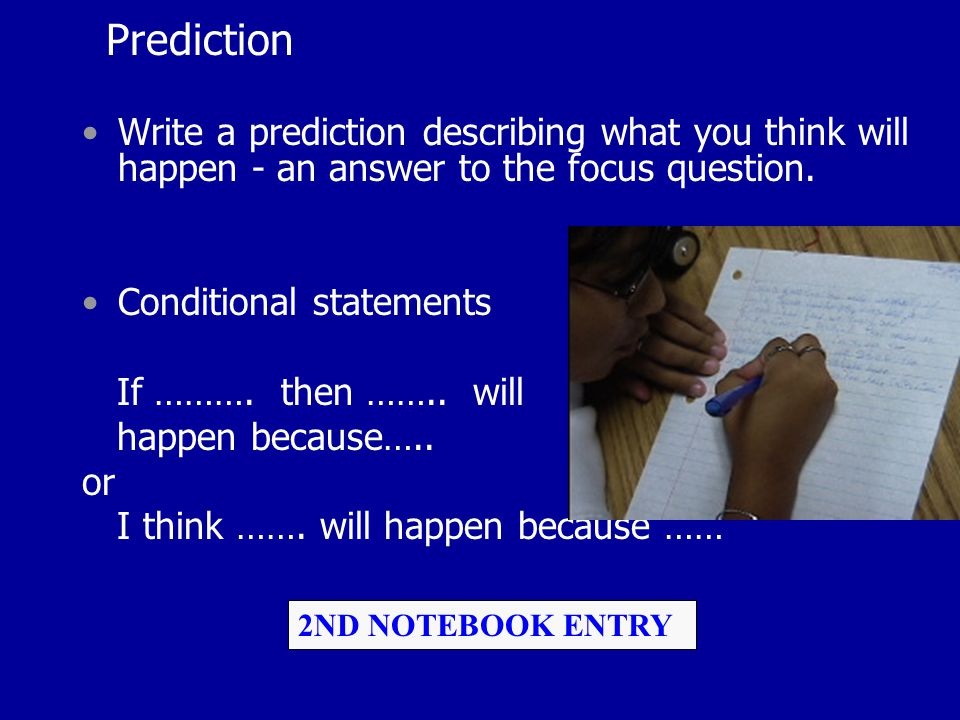 Prediction Write a prediction describing what you think will happen - an answer to the focus question. Conditional statements If ………. then …….. will h