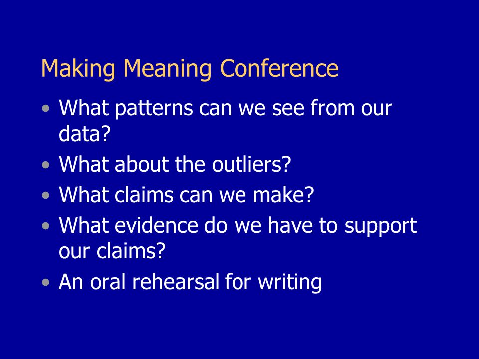 Making Meaning Conference What patterns can we see from our data? What about the outliers? What claims can we make? What evidence do we have to suppor