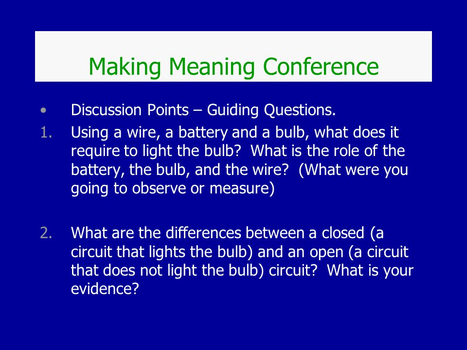 Making Meaning Conference Discussion Points – Guiding Questions. 1.Using a wire, a battery and a bulb, what does it require to light the bulb? What is
