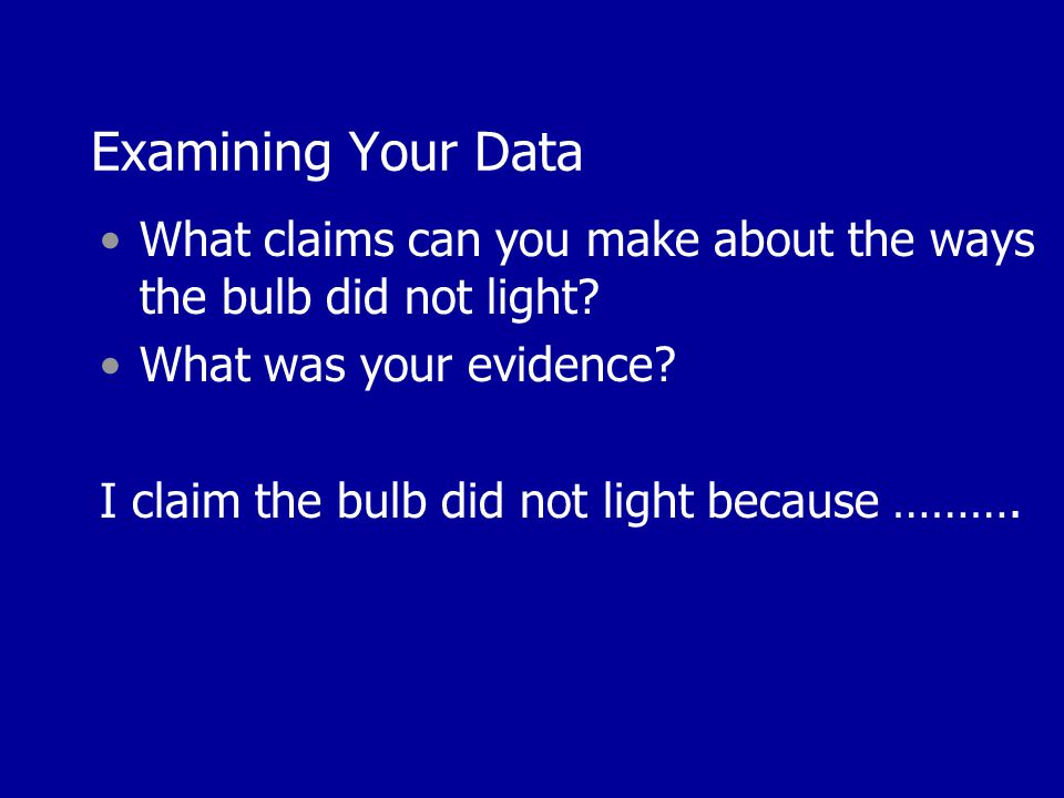 Examining Your Data What claims can you make about the ways the bulb did not light? What was your evidence? I claim the bulb did not light because ………