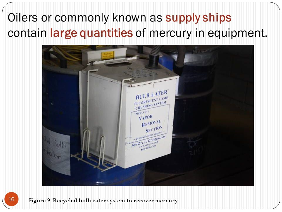 Oilers or commonly known as supply ships contain large quantities of mercury in equipment. 16 Figure 9 Recycled bulb eater system to recover mercury