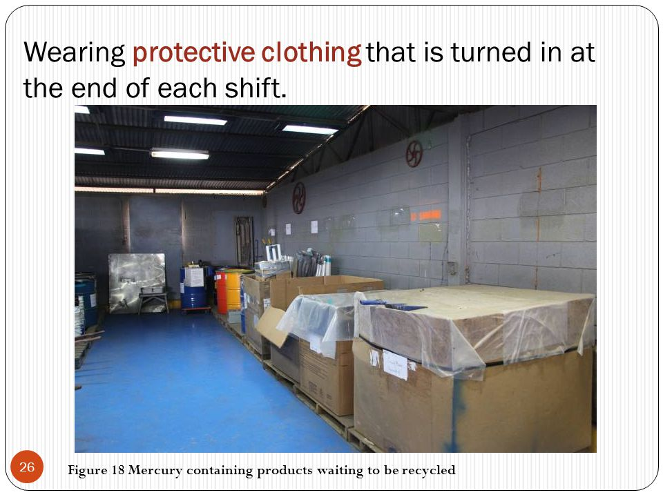 Wearing protective clothing that is turned in at the end of each shift. 26 Figure 18 Mercury containing products waiting to be recycled