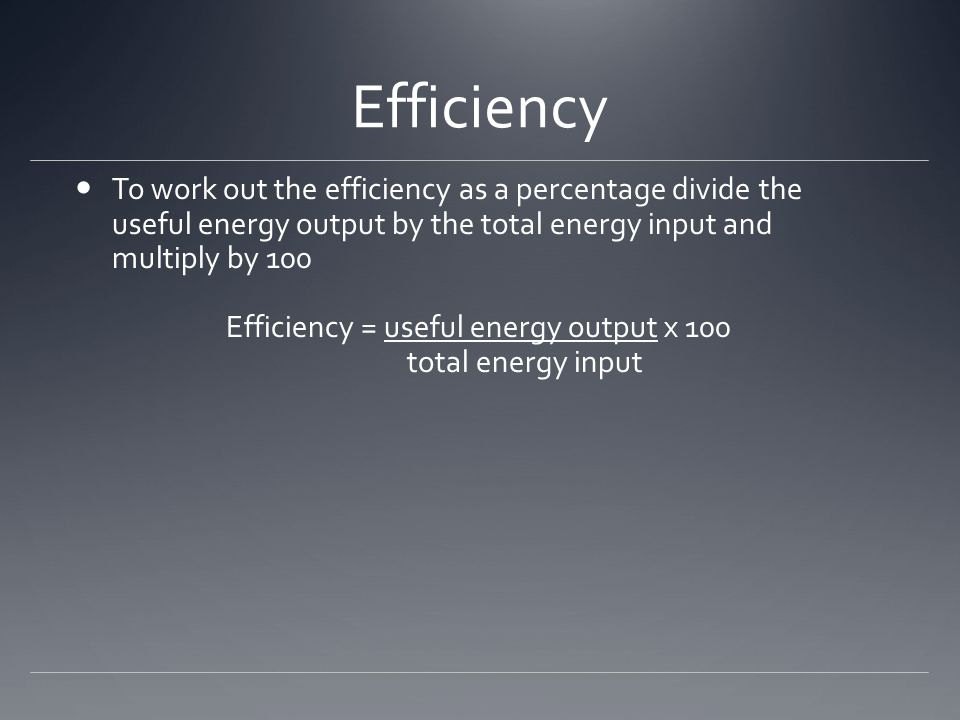 Efficiency To work out the efficiency as a percentage divide the useful energy output by the total energy input and multiply by 100 Efficiency = useful energy output x 100 total energy input