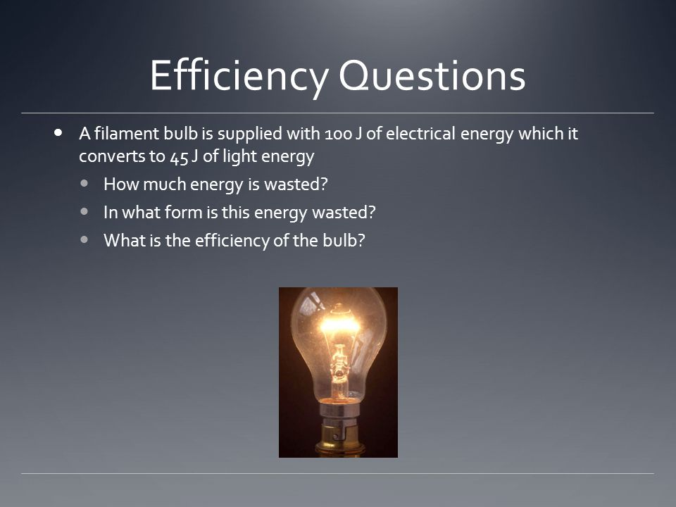 Efficiency Questions A filament bulb is supplied with 100 J of electrical energy which it converts to 45 J of light energy How much energy is wasted.