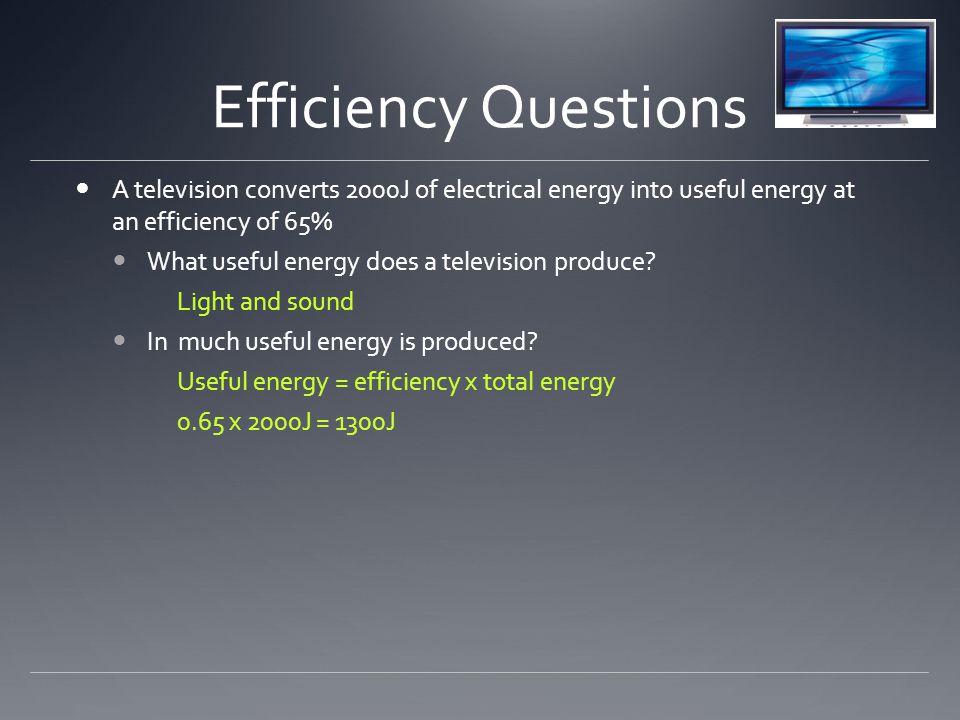 Efficiency Questions A television converts 2000J of electrical energy into useful energy at an efficiency of 65% What useful energy does a television produce.