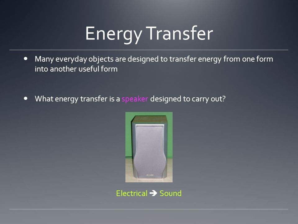 Energy Transfer Many everyday objects are designed to transfer energy from one form into another useful form What energy transfer is a speaker designed to carry out.