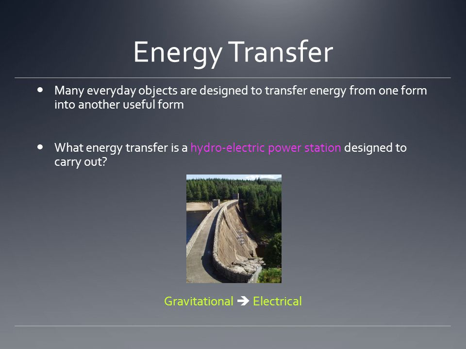 Energy Transfer Many everyday objects are designed to transfer energy from one form into another useful form What energy transfer is a hydro-electric power station designed to carry out.