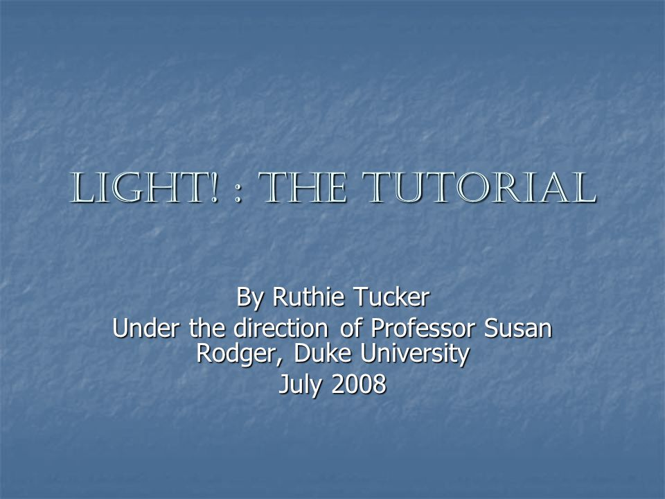 Light! : The Tutorial By Ruthie Tucker Under the direction of Professor Susan Rodger, Duke University July 2008